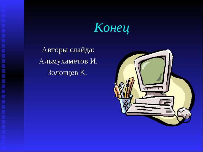 Конец Авторы слайда: Альмухаметов И. Золотцев К.