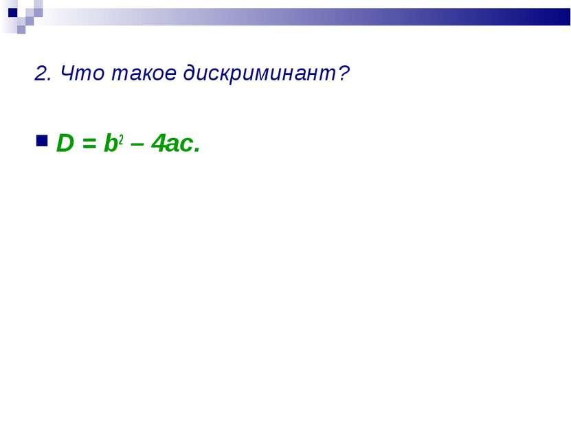 2. Что такое дискриминант? D = b2 – 4ac.