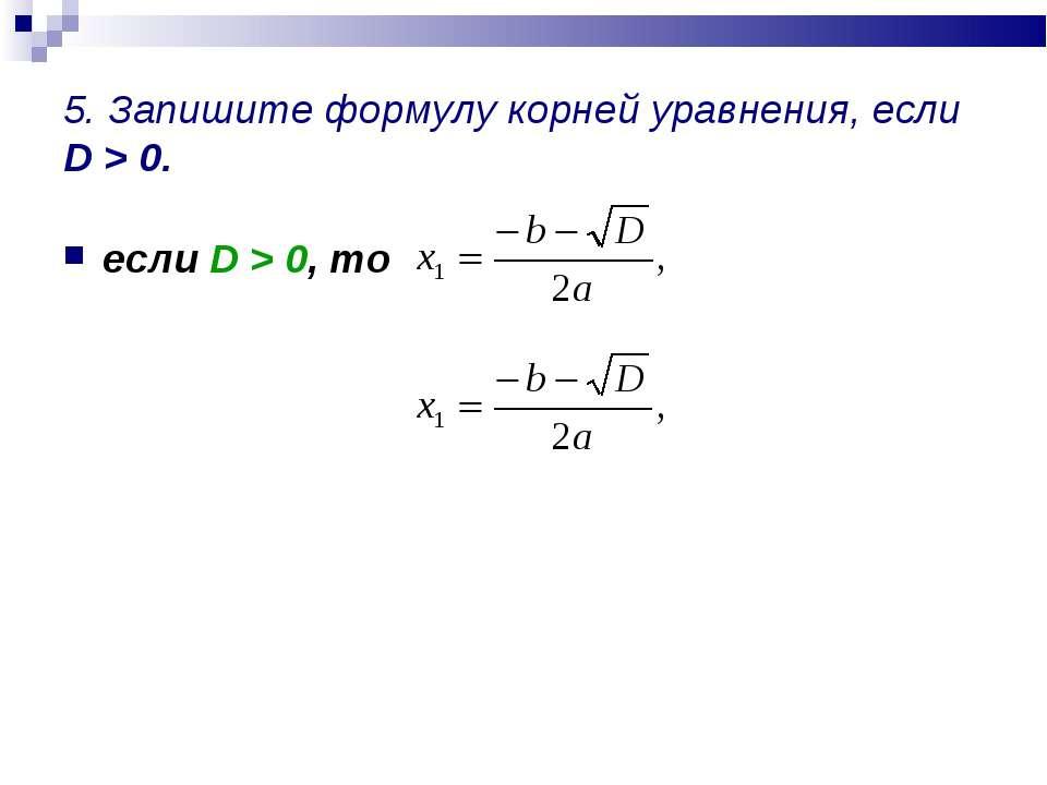5. Запишите формулу корней уравнения, если D > 0. если D > 0, то