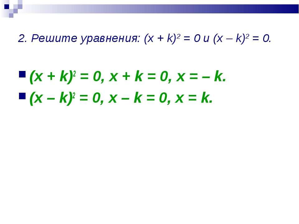 2. Решите уравнения: (x + k)2 = 0 и (x – k)2 = 0. (x + k)2 = 0, x + k = 0, x ...
