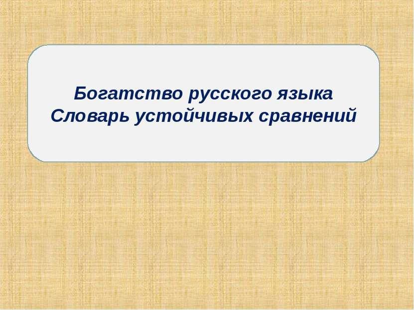 Богатство русского языка Словарь устойчивых сравнений