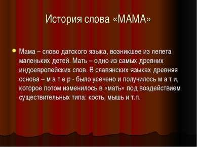 История слова «МАМА» Мама – слово датского языка, возникшее из лепета маленьк...