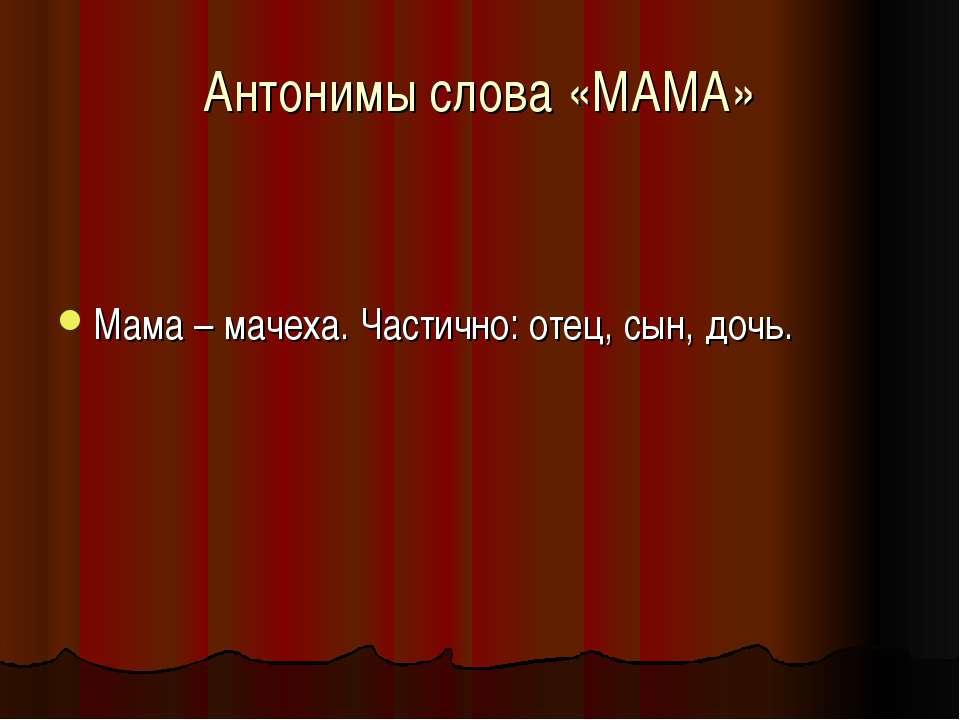 Антонимы слова «МАМА» Мама – мачеха. Частично: отец, сын, дочь.