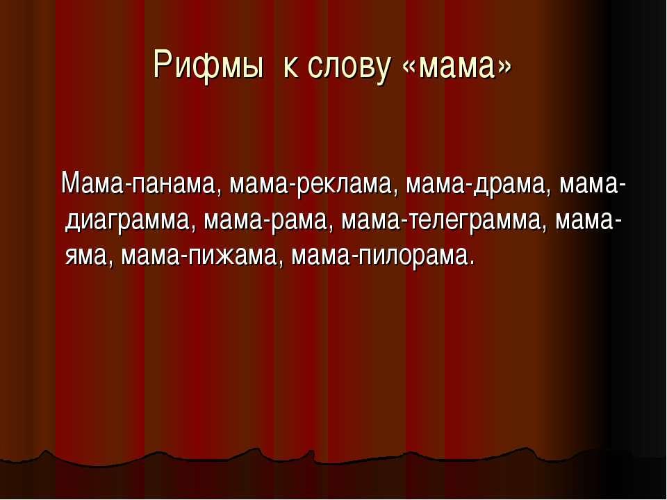 Рифмы к слову «мама» Мама-панама, мама-реклама, мама-драма, мама-диаграмма, м...