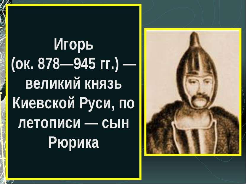 Игорь (ок. 878—945 гг.) — великий князь Киевской Руси, по летописи — сын Рюрика