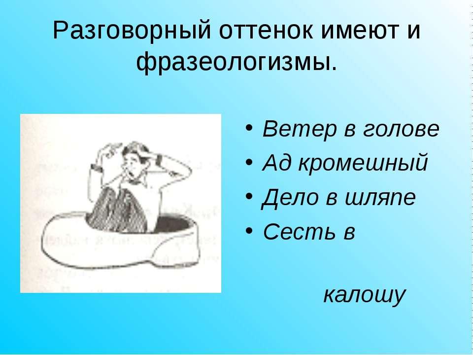 Разговорный оттенок имеют и фразеологизмы. Ветер в голове Ад кромешный Дело в...