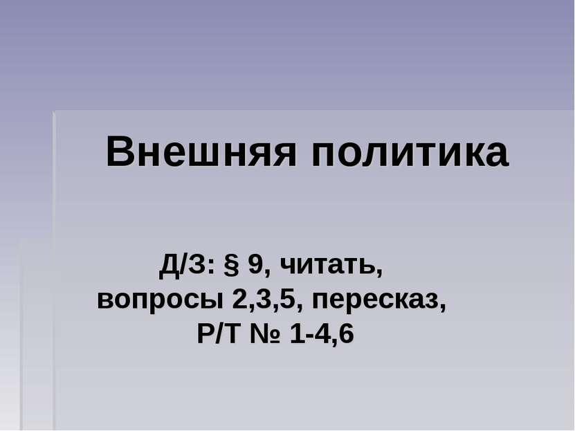 Внешняя политика Д/З: § 9, читать, вопросы 2,3,5, пересказ, Р/Т № 1-4,6