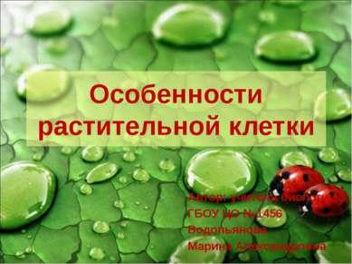 Особенности растительной клетки Автор: учитель биологии ГБОУ ЦО №1456 Водопья...