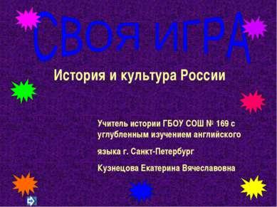 История и культура России Учитель истории ГБОУ СОШ № 169 с углубленным изучен...
