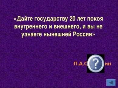 «Дайте государству 20 лет покоя внутреннего и внешнего, и вы не узнаете нынеш...