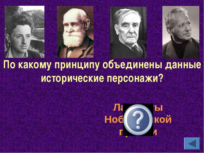 По какому принципу объединены данные исторические персонажи? Лауреаты Нобелев...