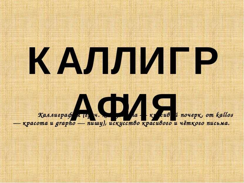 КАЛЛИГРАФИЯ Каллиграфия (греч. kalligraphia — красивый почерк, от kallos — кр...
