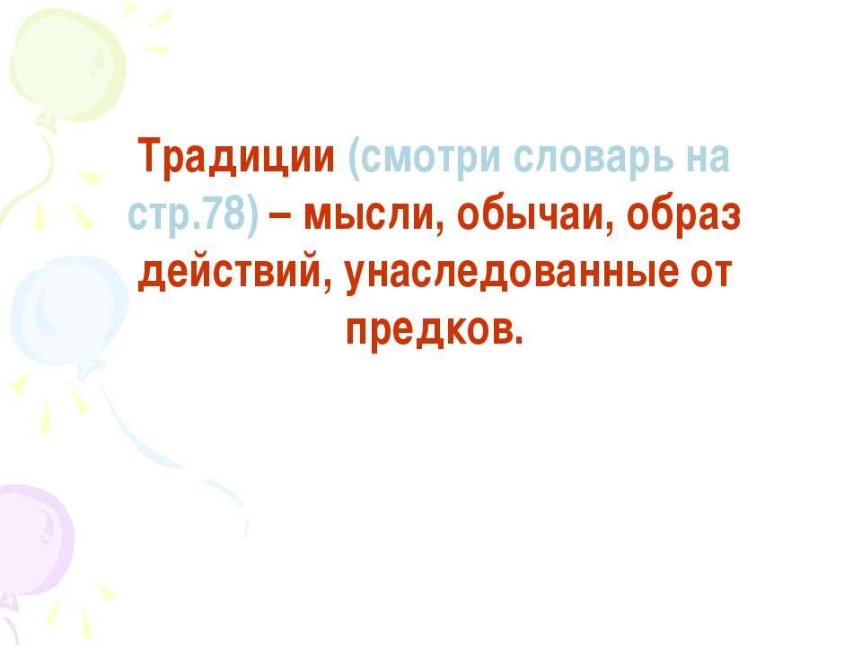 Традиции (смотри словарь на стр.78) – мысли, обычаи, образ действий, унаследо...