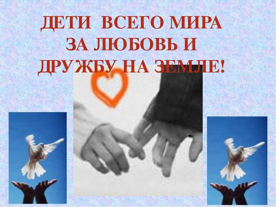 ДЕТИ ВСЕГО МИРА ЗА ЛЮБОВЬ И ДРУЖБУ НА ЗЕМЛЕ!