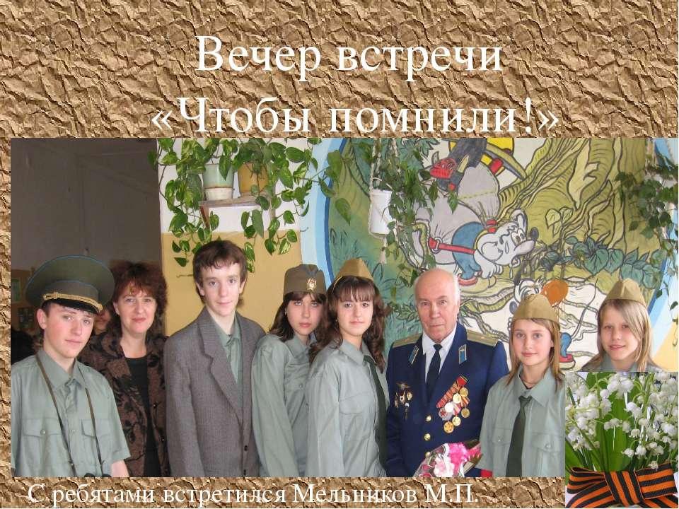 Вечер встречи «Чтобы помнили!» С ребятами встретился Мельников М.П.
