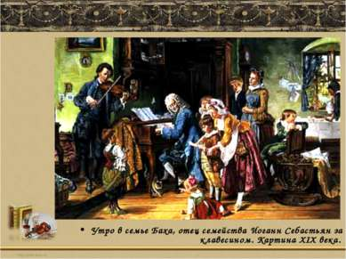Утро в семье Баха, отец семейства Иоганн Себастьян за клавесином. Картина ХІХ...