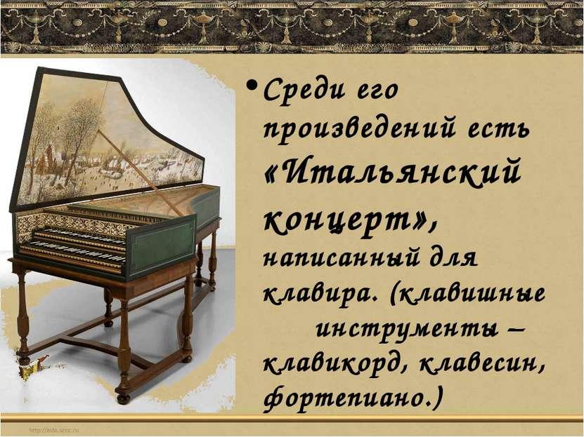 Среди его произведений есть «Итальянский концерт», написанный для клавира. (к...