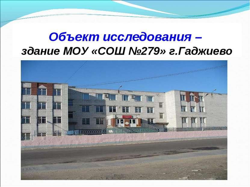 Объект исследования – здание МОУ «СОШ №279» г.Гаджиево