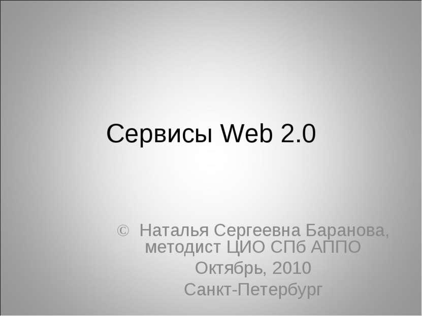 Сервисы Web 2.0 © Наталья Сергеевна Баранова, методист ЦИО СПб АППО Октябрь, ...