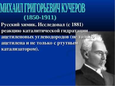 Русский химик. Исследовал (с 1881) реакцию каталитической гидратации ацетилен...