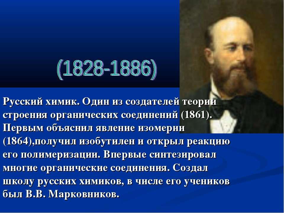 Русский химик. Один из создателей теории строения органических соединений (18...