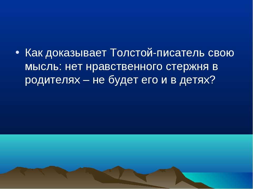 Как доказывает Толстой-писатель свою мысль: нет нравственного стержня в родит...
