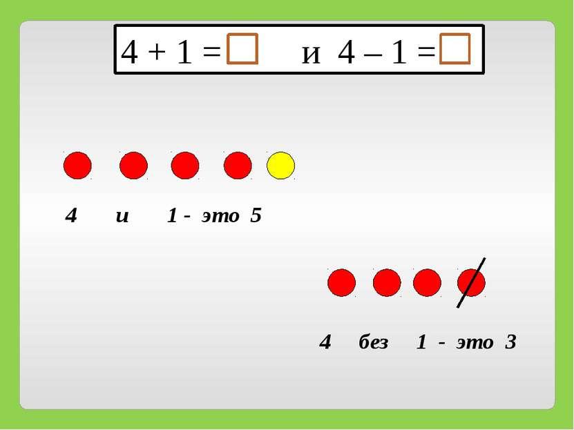 4 и 1 - это 5 4 + 1 = и 4 – 1 = 4 без 1 - это 3