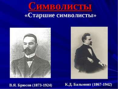 Символисты «Старшие символисты» В.Я. Брюсов (1873-1924) К.Д. Бальмонт (1867-1...