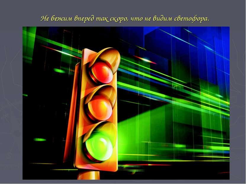 Не бежим вперед так скоро, что не видим светофора.