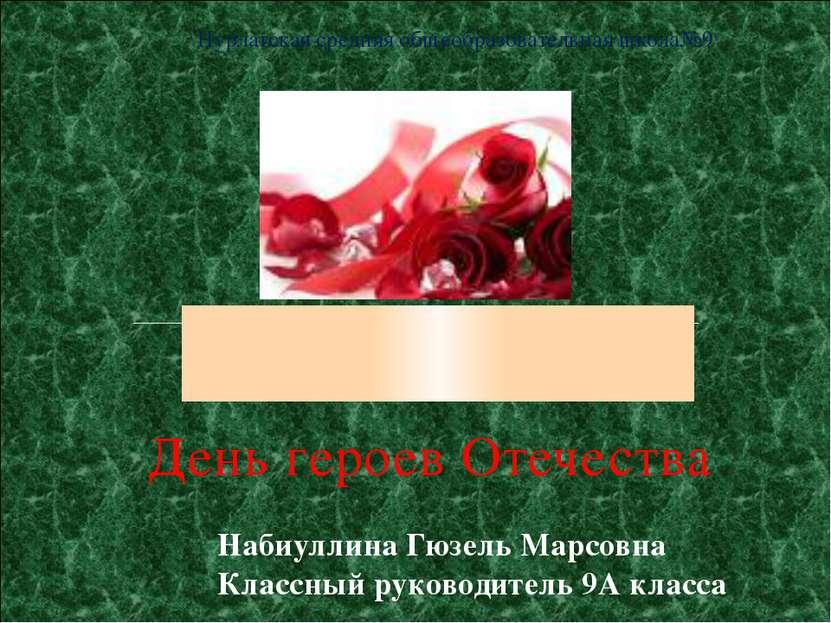 День героев Отечества Набиуллина Гюзель Марсовна Классный руководитель 9А кла...