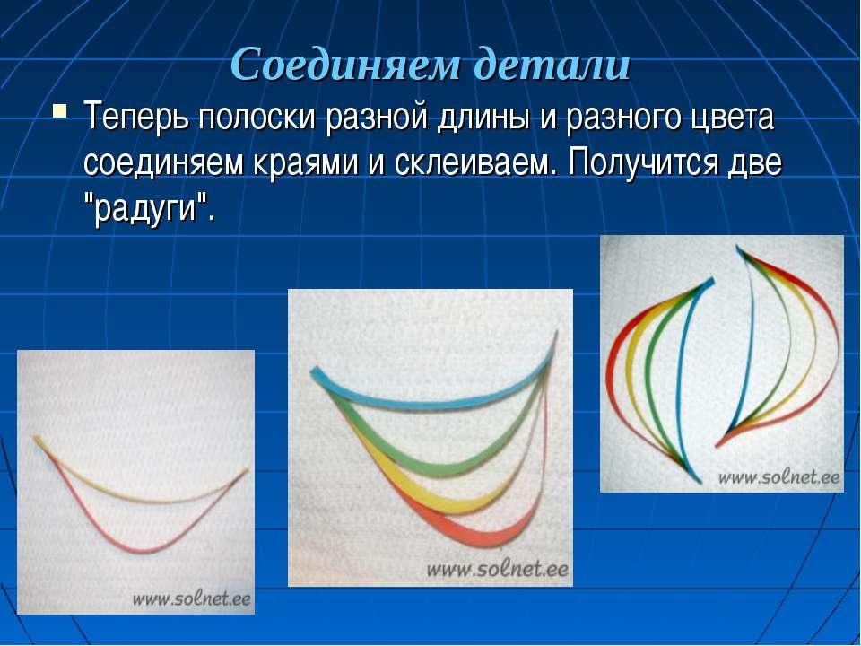 Соединяем детали Теперь полоски разной длины и разного цвета соединяем краями...