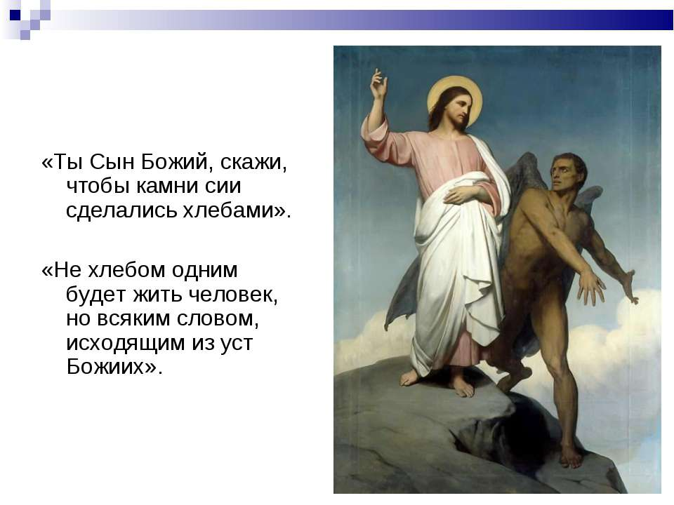 «Ты Сын Божий, скажи, чтобы камни сии сделались хлебами». «Не хлебом одним бу...