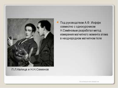 П.Л.Капица и Н.Н.Семенов Под руководством А.Ф. Иоффе совместно с однокурснико...
