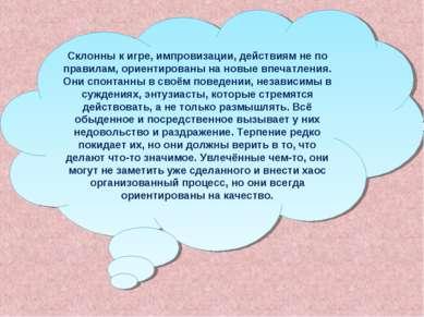 Склонны к игре, импровизации, действиям не по правилам, ориентированы на новы...