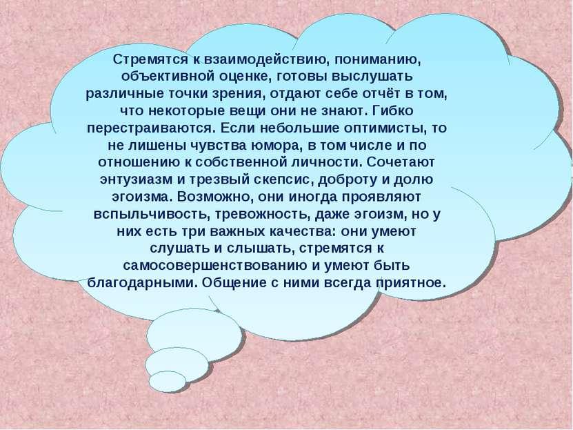 Стремятся к взаимодействию, пониманию, объективной оценке, готовы выслушать р...