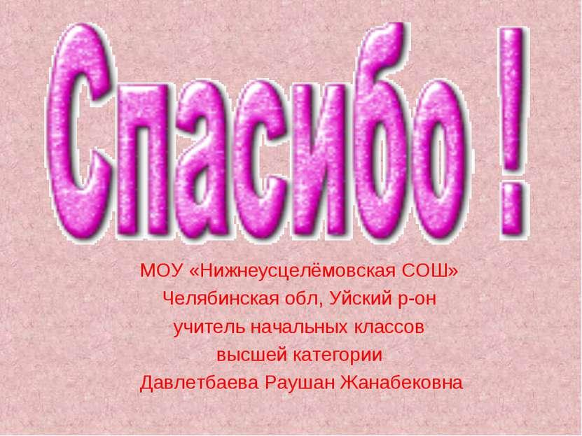 МОУ «Нижнеусцелёмовская СОШ» Челябинская обл, Уйский р-он учитель начальных к...