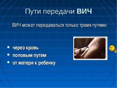 Пути передачи ВИЧ ВИЧ может передаваться только тремя путями: через кровь пол...