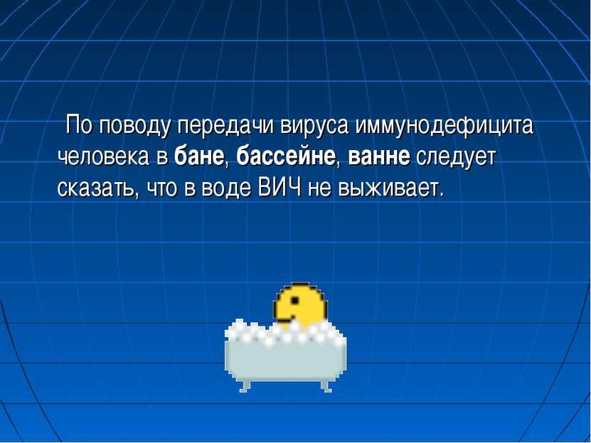 По поводу передачи вируса иммунодефицита человека в бане, бассейне, ванне сле...