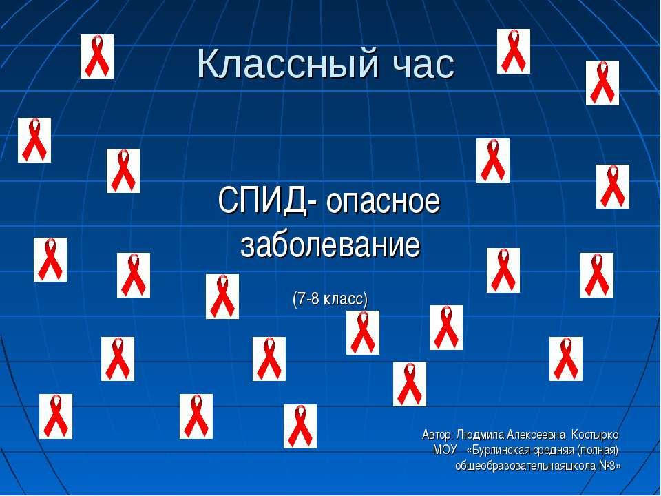 Классный час СПИД- опасное заболевание (7-8 класс) Автор: Людмила Алексеевна ...