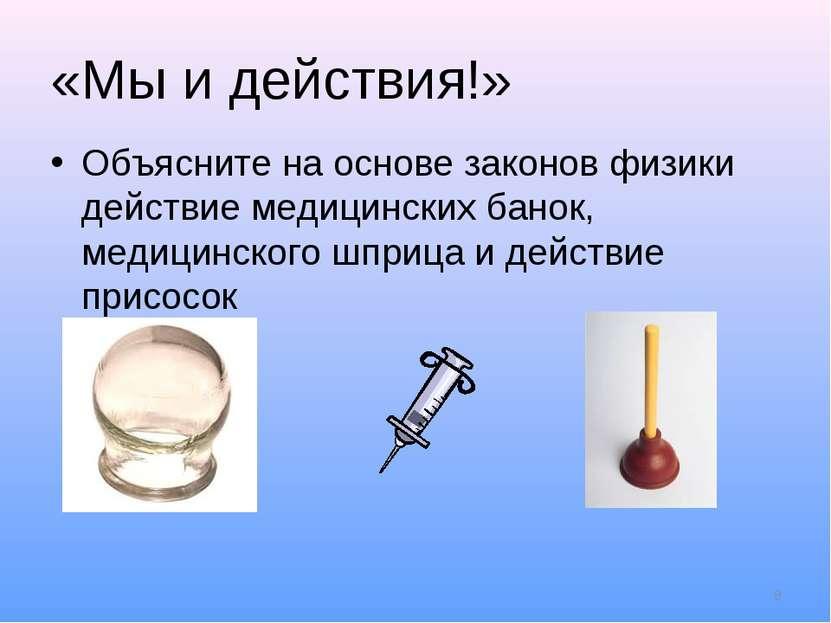 «Мы и действия!» Объясните на основе законов физики действие медицинских бано...