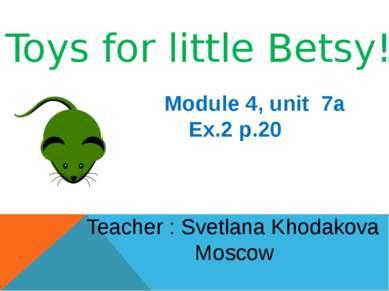 Toys for little Betsy! Module 4, unit 7a Ex.2 p.20 Teacher : Svetlana Khodako...