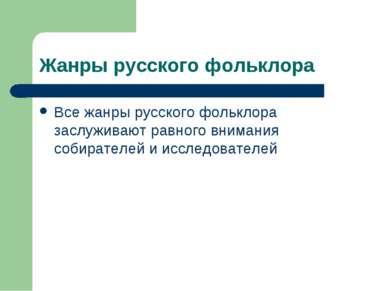 Жанры русского фольклора Все жанры русского фольклора заслуживают равного вни...
