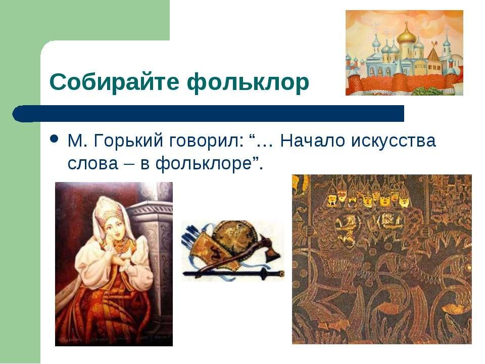 """Собирайте фольклор М. Горький говорил: """"… Начало искусства слова – в фольклоре""""."""