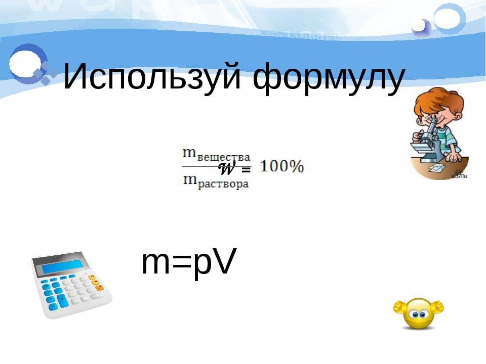 Используй формулу W = m=pV