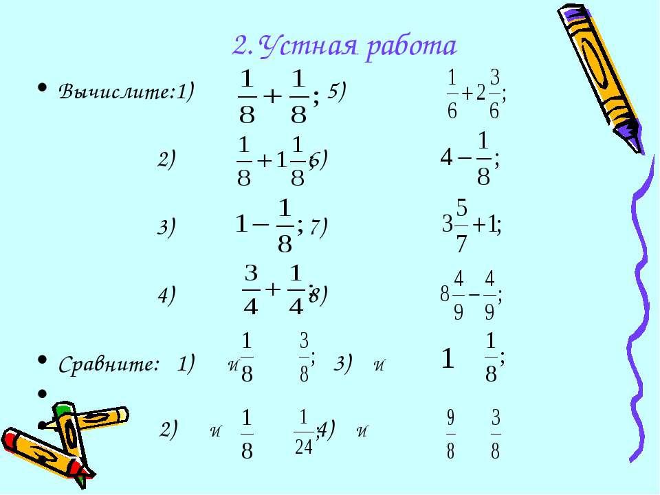 2. Устная работа Вычислите:1) 5) 2) 6) 3) 7) 4) 8) Сравните: 1) И 3) И 2) И 4) И