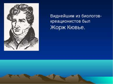Виднейшим из биологов- креационистов был Жорж Кювье.
