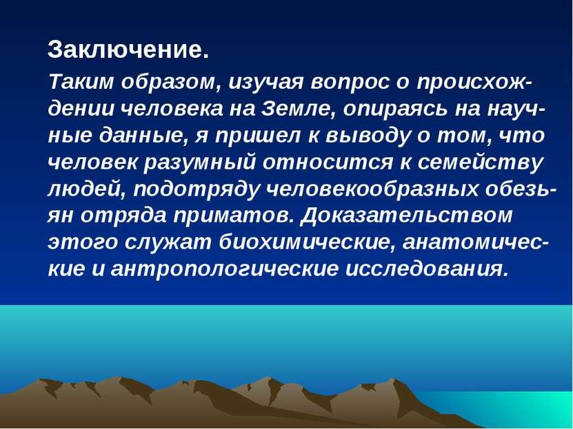 Заключение. Таким образом, изучая вопрос о происхож- дении человека на Земле,...