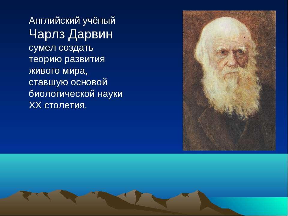Английский учёный Чарлз Дарвин сумел создать теорию развития живого мира, ста...