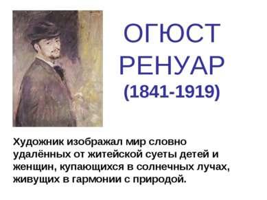 ОГЮСТ РЕНУАР (1841-1919) Художник изображал мир словно удалённых от житейской...