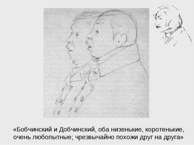 «Бобчинский и Добчинский, оба низенькие, коротенькие, очень любопытные; чрезв...
